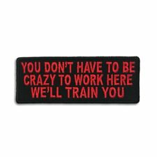 You Dont Have To Be Crazy To Work Here We'll Train You Iron on Patch Biker Patch