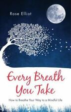 Every Breath You Take : How to Breathe Your Way to a Mindful Life by Rose...