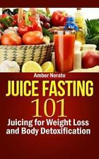 Juice Fasting 101: Juicing for Weight Loss and Body Detoxification by Amber...