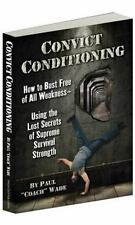 Convict Conditioning : How to Bust Free of All Weakness - Using the Lost Secrets