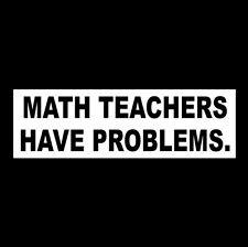 "Funny ""MATH TEACHERS HAVE PROBLEMS"" teaching BUMPER STICKER, school supplies new"