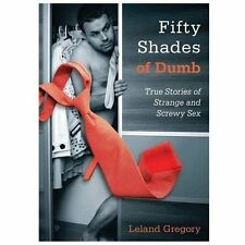 Fifty Shades of Dumb : True Stories of Strange and Screwy Sex by Leland...