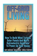 Off-Grid Living: How to Build Wind Turbine, Solar Panels and Micro...
