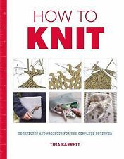 How to Knit : Techniques and Projects for the Complete Beginner by Tina...