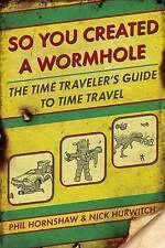 NEW So You Created a Wormhole: The Time Traveler's Guide to Time Travel