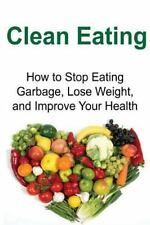 Clean Eating: How to Stop Eating Garbage, Lose Weight, and Improve Your...