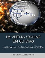 La Vuelta Online en 80 Dias : La Ruta de Los Negocios Digitales by Antonio...