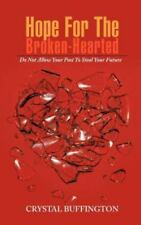 Hope for the Broken-Hearted : Do Not Allow Your Past to Steal Your Future by...