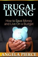 Frugal Living : How to Save Money and Live on a Budget by Angela Pierce...