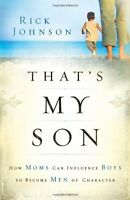 Thats My Son: How Moms Can Influence Boys to Become Men of Character by Rick Jo