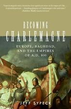 Becoming Charlemagne: Europe, Baghdad, and the Empires of A.D. 800 by Jeff Sype