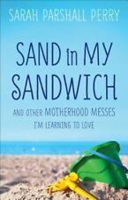 Sand in My Sandwich: And Other Motherhood Messes I'm Learning to Love, Perry, Sa