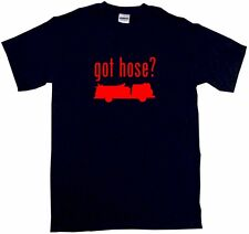 Got Hose? Fire Fighter tee Shirt Pick Size SM - 6XL & Color