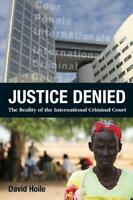 Justice Denied: the Reality of the International Criminal Court by Hoile, David