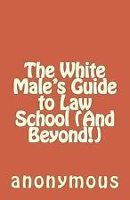 The White Male's Guide to Law School (and Beyond!) by anonymous (2014,...