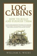 Log Cabins: How to Build and Furnish Them by William S. Wicks (Paperback, 2015)