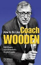 How to Be Like Coach Wooden: Life Lessons from Basketball's Greatest Leader by P