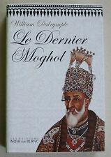 Le Dernier Moghol : La chute d'une dynastie, Delhi, 1857 William DALRYMPLE
