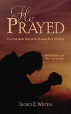 He Prayed : The Power of Prayer in Making Life Choices by George E. Winters...