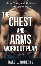 The Chest and Arms Workout Plan : Firm, Tone, and Tighten Your Upper Body by...