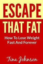 Escape That Fat - How to Lose Weight Fast and Forever by Tina Johnson (2013,...