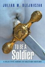 To Be a Soldier : A Selective American Military History by Julian M....