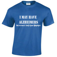 I May Have Alzheimers Mens Funny T Shirt S-5XL rude offensive joke novelty gift