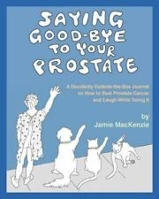 Saying Good-Bye to Your Prostate : A Decidedly Outside-The-Box Journal on How...