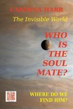 Who Is the Soul Mate? Where Do We Find Him? the Invisible World : A...