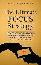 Ultimate Focus Strategy : How to Set the Right Goals, Develop Powerful Focus,...