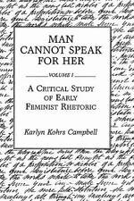 Man Cannot Speak for Her Vol. I : A Critical Study of Early Feminist Rhetoric...