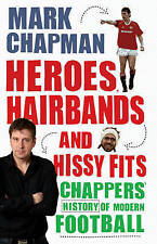 Heroes, Hairbands and Hissy Fits: Chappers' modern history of football, New, Cha