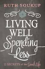 NEW Living Well Spending Less: 12 Secrets of the Good Life by Ruth Soukup