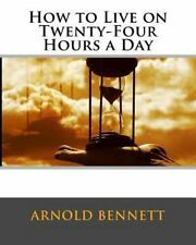 How to Live on Twenty-Four Hours a Day by Arnold Bennett (1908, Paperback)