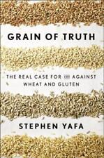 Grain of Truth: The Real Case for and Against Wheat and Gluten by Stephen Yafa