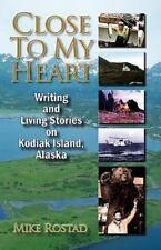 Close to My Heart Writing and Living Stories on Kodiak Island, Alaska by...