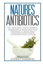 Natures Antibiotics : All Natural, Safe, Herbal, Homemade Remedies for...