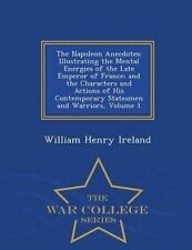 The Napoleon Anecdotes: Illustrating the Mental Energies of the Late Emperor of France; And the Characters and Actions of His Contemporary Statesmen and Warriors, Volume 1 - War College Series by War College Series (Paperback / softback, 2015)