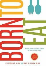 Born to Eat : Raising Happy, Healthy Eaters on Real, Whole Foods by Wendy Jo...
