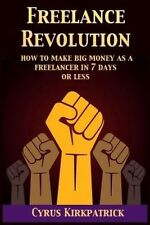 Freelance Revolution: How to Make Big Money As a Freelancer in 7 Days or Less (C
