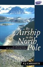 By Airship To The North Pole: An Archaeology Of Human Exploration: By P .J. C...