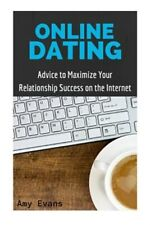 Online Dating : Advice to Maximize Your Relationship Success on the Internet,...