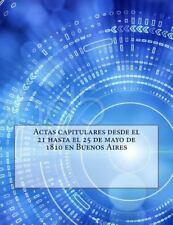 Actas Capitulares Desde el 21 Hasta el 25 de Mayo de 1810 en Buenos Aires by...