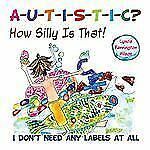 Autistic? How Silly Is That! : I Don't Need Any Labels at All by Lynda...