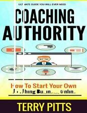 Coaching Authority : How to Start Your Own Coaching Business Online by Terry...