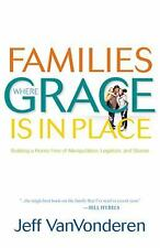 Families Where Grace Is in Place : Building a Home Free of Manipulation,...