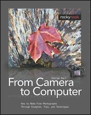 From Camera to Computer: How to Make Fine Photographs Through Examples, Tips,...