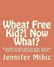 Wheat Free Kid?! Now What? : A Guide for Moms from a Mom Who Has Been There...