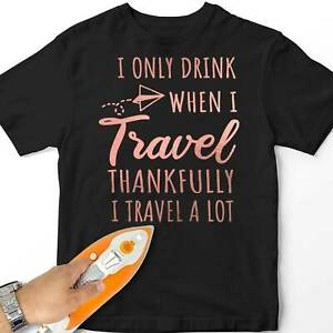 Women Iron-On T-Shirt Transfer Only Drink When Travel Drinking Gift Design
