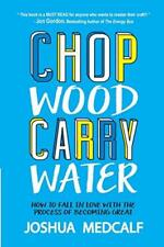 Chop Wood Carry Water: How to Fall in Love with the Process of Becoming...